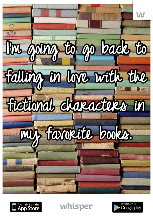 I'm going to go back to falling in love with the fictional characters in my favorite books.