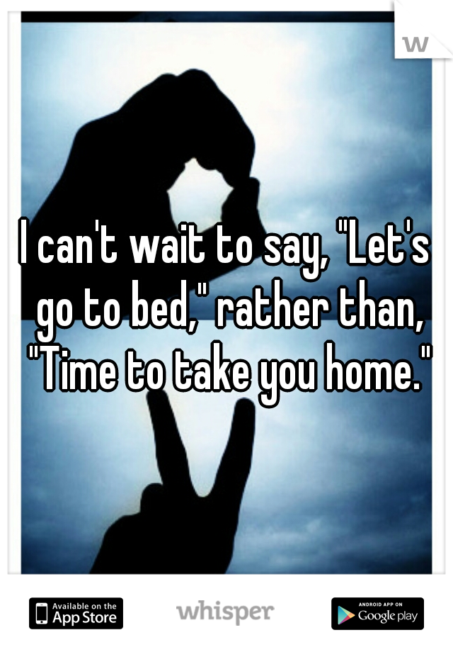"I can't wait to say, ""Let's go to bed,"" rather than, ""Time to take you home."""