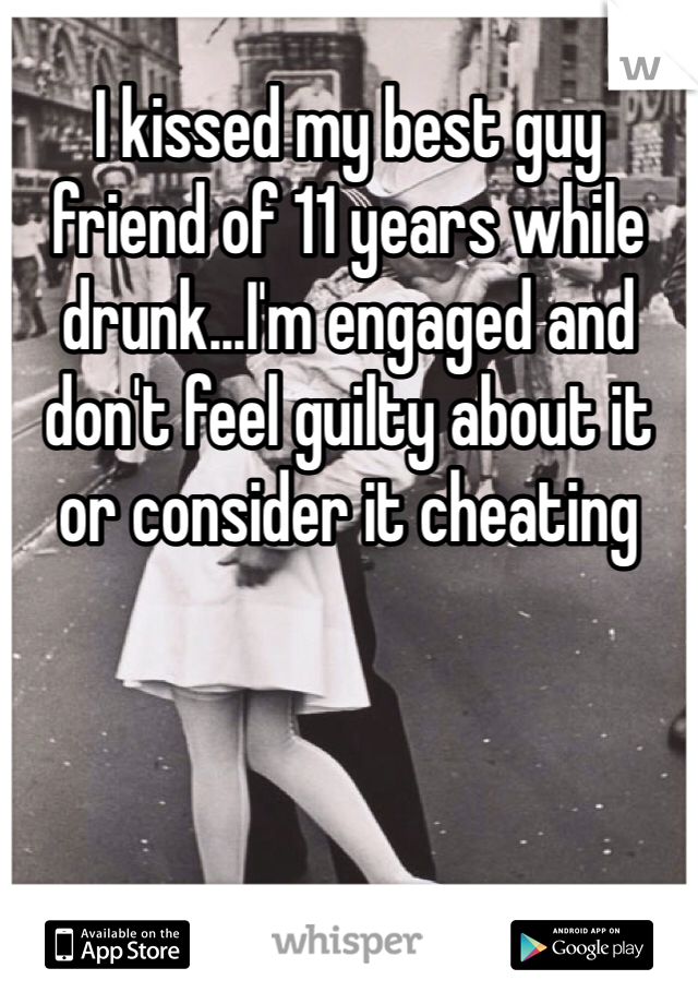 I kissed my best guy friend of 11 years while drunk...I'm engaged and don't feel guilty about it or consider it cheating