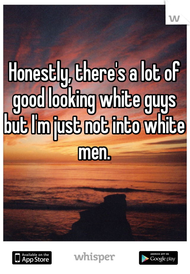 Honestly, there's a lot of good looking white guys but I'm just not into white men.