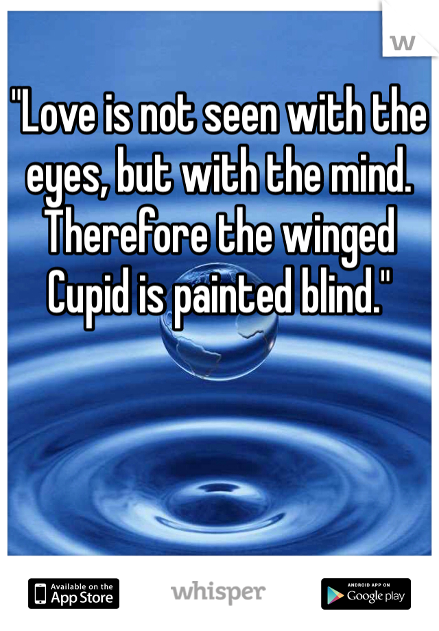 """""""Love is not seen with the eyes, but with the mind. Therefore the winged Cupid is painted blind."""""""