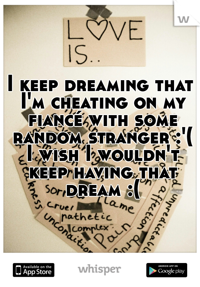 I keep dreaming that I'm cheating on my fiancé with some random stranger :'( I wish I wouldn't keep having that dream :(