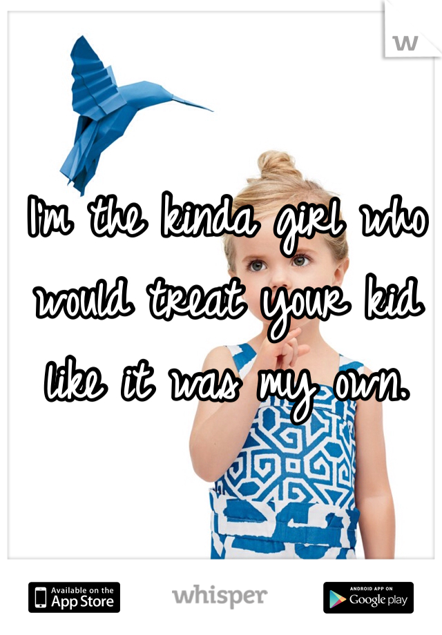 I'm the kinda girl who would treat your kid like it was my own.