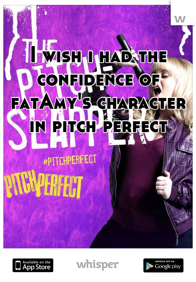 I wish i had the confidence of fatAmy's character in pitch perfect