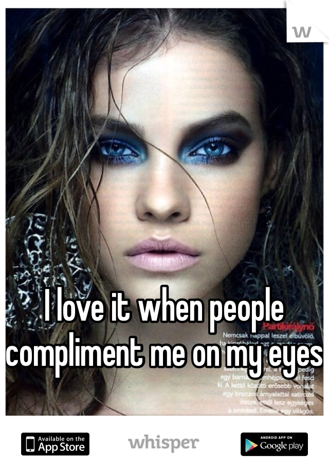 I love it when people compliment me on my eyes