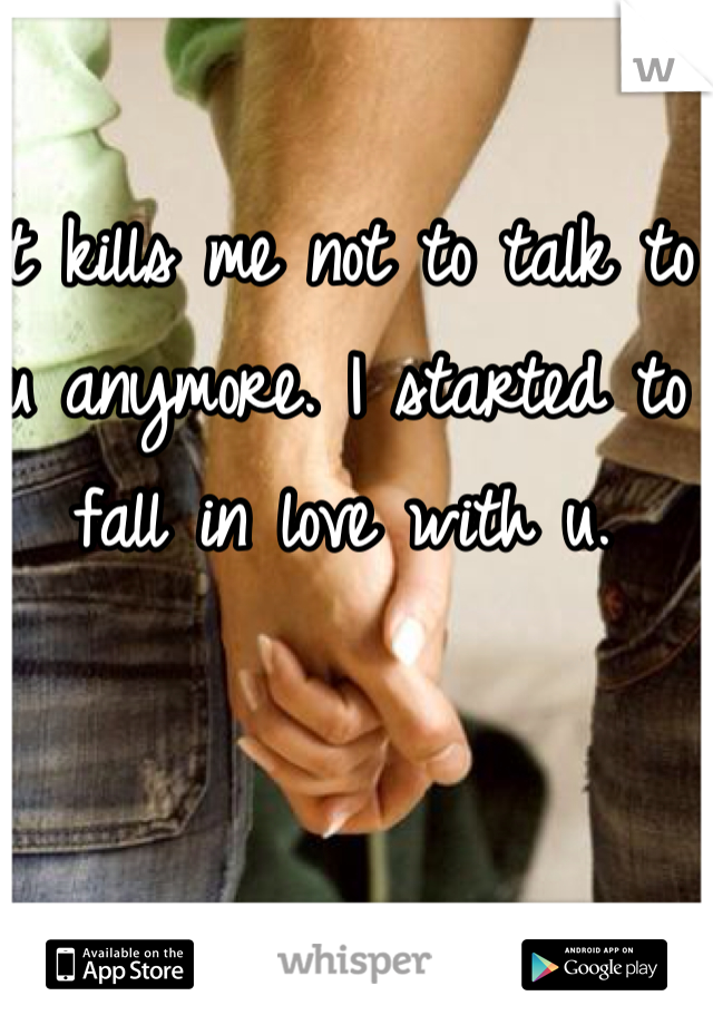 It kills me not to talk to u anymore. I started to fall in love with u.