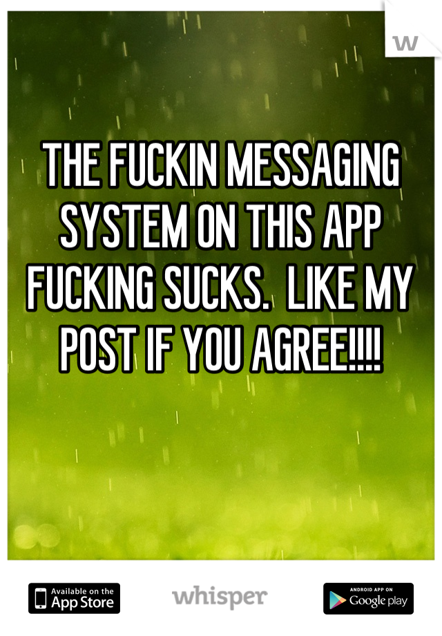 THE FUCKIN MESSAGING SYSTEM ON THIS APP FUCKING SUCKS.  LIKE MY POST IF YOU AGREE!!!!