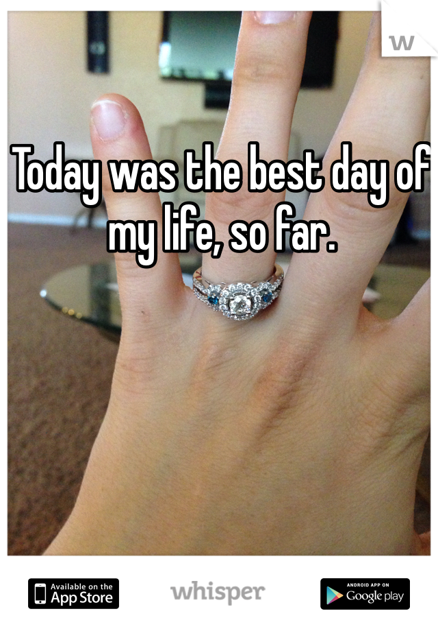 Today was the best day of my life, so far.