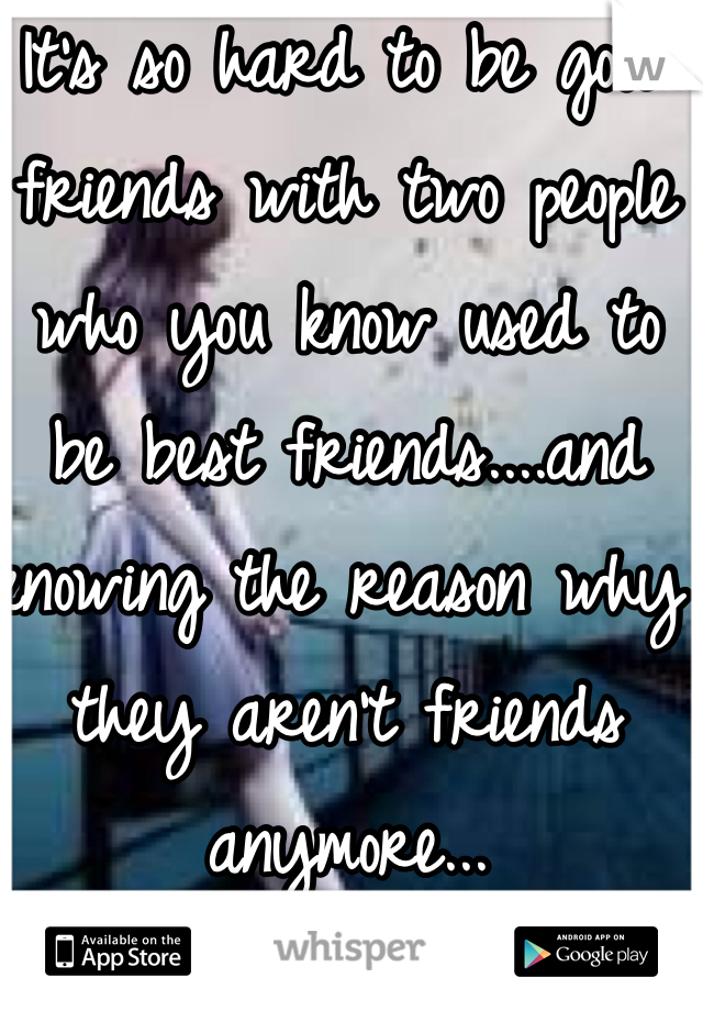It's so hard to be good friends with two people who you know used to be best friends....and knowing the reason why they aren't friends anymore...