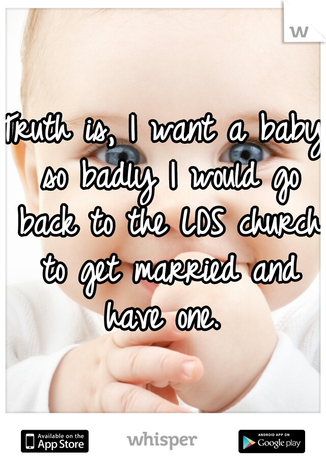 Truth is, I want a baby so badly I would go back to the LDS church to get married and have one.