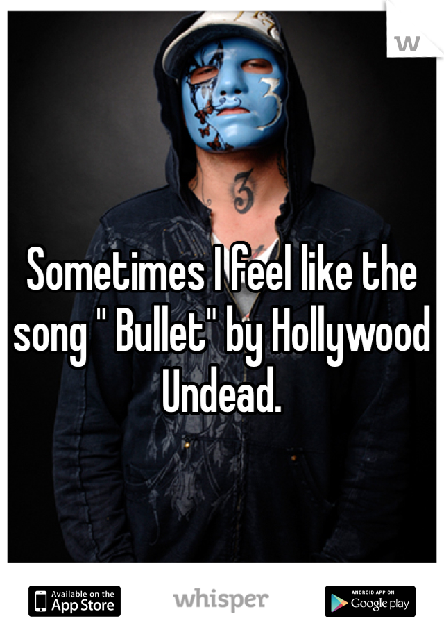 """Sometimes I feel like the song """" Bullet"""" by Hollywood Undead."""