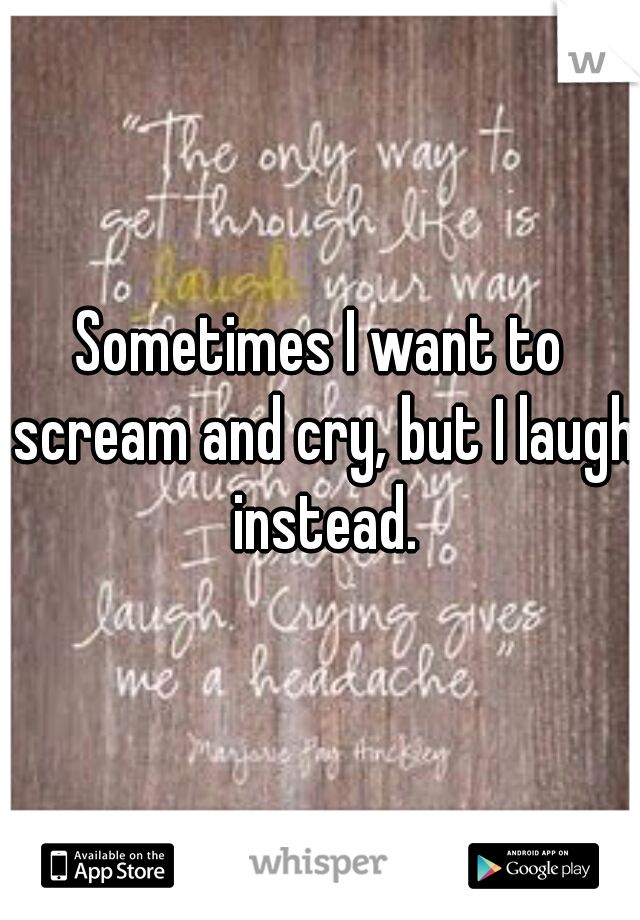 Sometimes I want to scream and cry, but I laugh instead.
