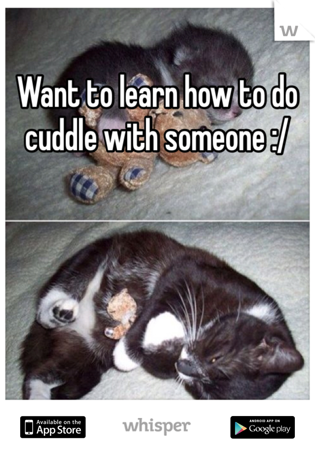 Want to learn how to do cuddle with someone :/