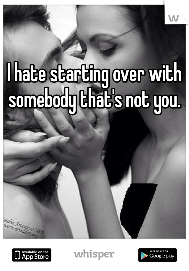 I hate starting over with somebody that's not you.