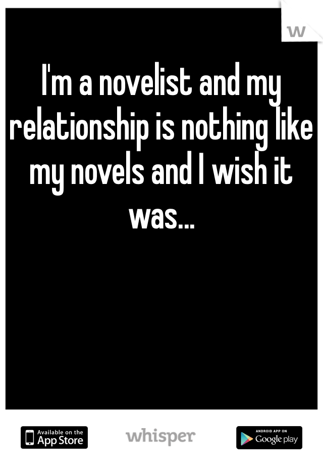 I'm a novelist and my relationship is nothing like my novels and I wish it was...