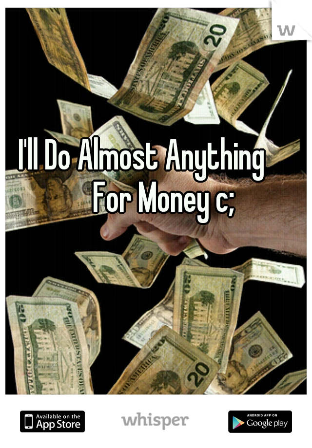 I'll Do Almost Anything        For Money c;