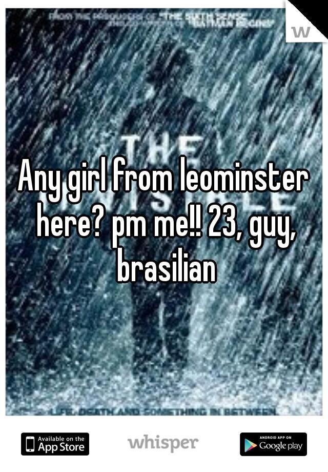 Any girl from leominster here? pm me!! 23, guy, brasilian