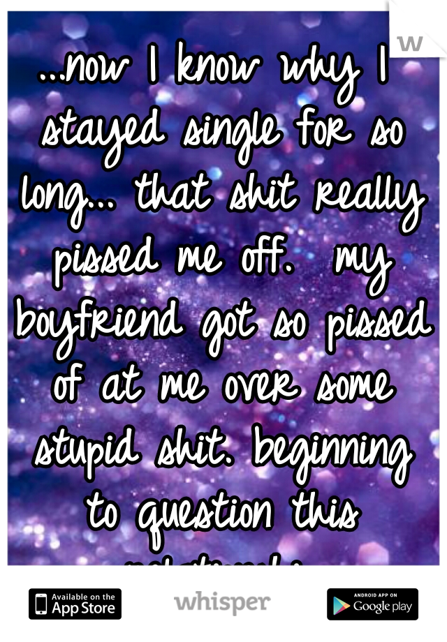 ...now I know why I stayed single for so long... that shit really pissed me off.  my boyfriend got so pissed of at me over some stupid shit. beginning to question this relationship