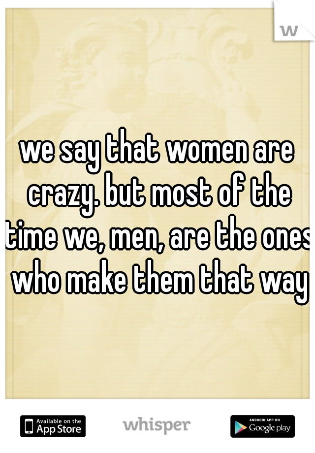 we say that women are crazy. but most of the time we, men, are the ones who make them that way