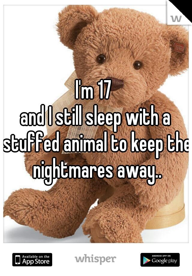 I'm 17  and I still sleep with a stuffed animal to keep the nightmares away..