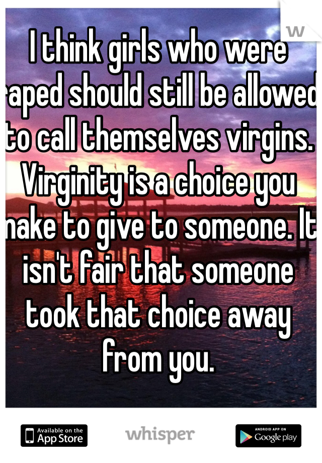 I think girls who were raped should still be allowed to call themselves virgins. Virginity is a choice you make to give to someone. It isn't fair that someone took that choice away from you.