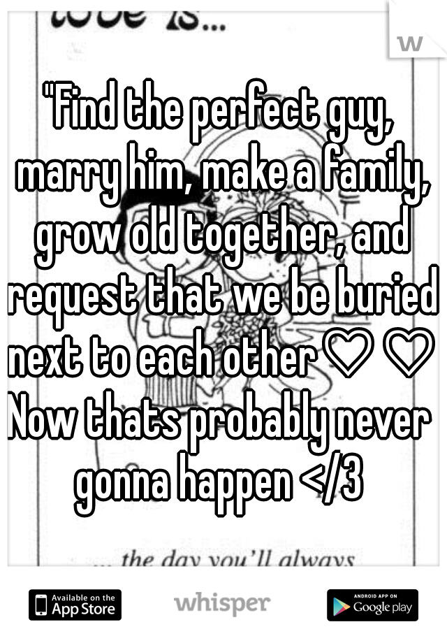 """Find the perfect guy, marry him, make a family, grow old together, and request that we be buried next to each other♡♡"" Now thats probably never gonna happen </3"