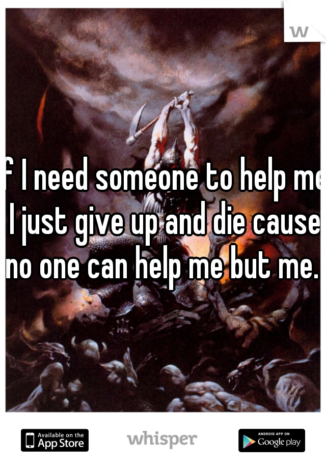 If I need someone to help me I just give up and die cause no one can help me but me.