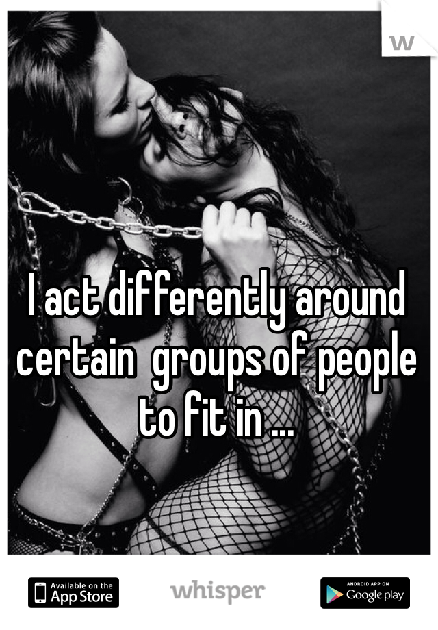 I act differently around certain  groups of people to fit in ...