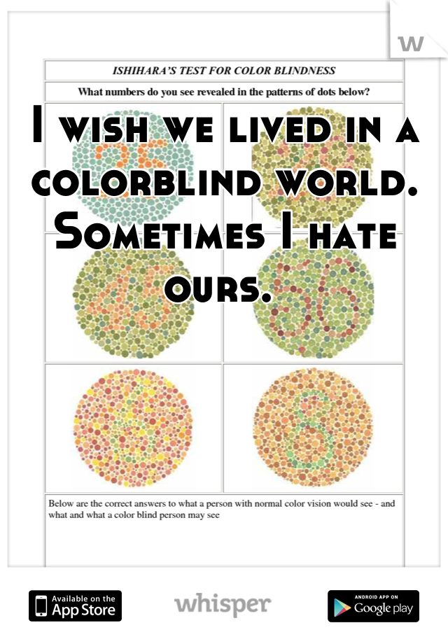 I wish we lived in a colorblind world. Sometimes I hate ours.