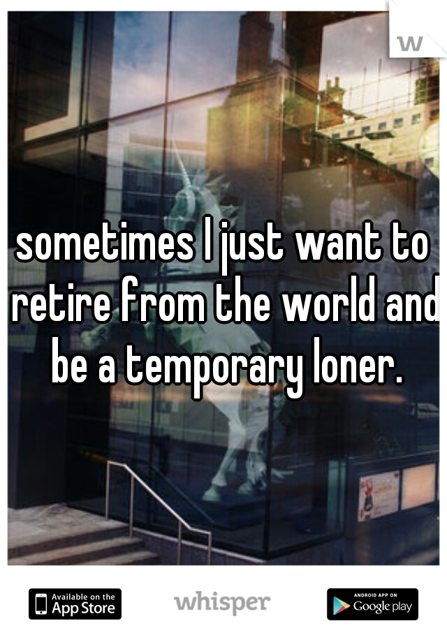 sometimes I just want to retire from the world and be a temporary loner.