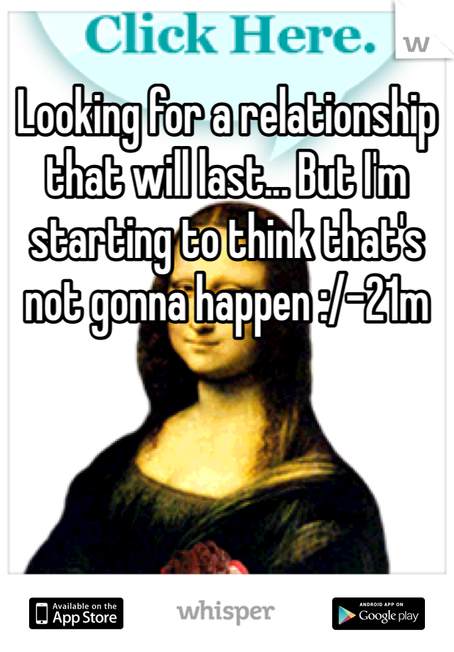Looking for a relationship that will last... But I'm starting to think that's not gonna happen :/-21m