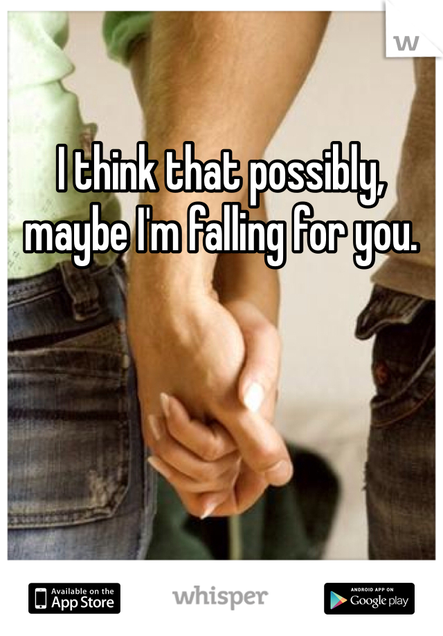 I think that possibly, maybe I'm falling for you.