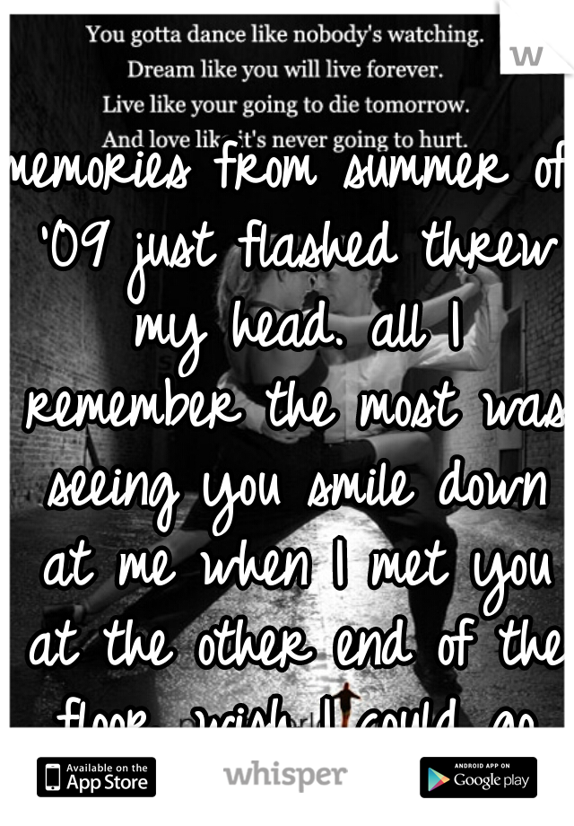 memories from summer of '09 just flashed threw my head. all I remember the most was seeing you smile down at me when I met you at the other end of the floor. wish I could go back and never let go