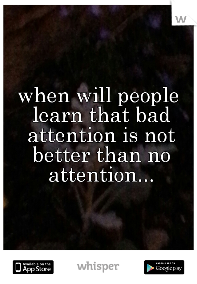 when will people learn that bad attention is not better than no attention...
