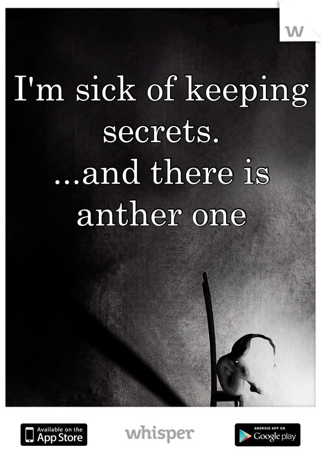 I'm sick of keeping secrets.  ...and there is anther one