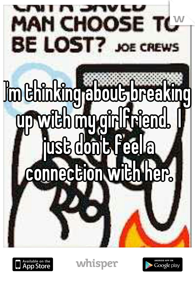 I'm thinking about breaking up with my girlfriend.  I just don't feel a connection with her.