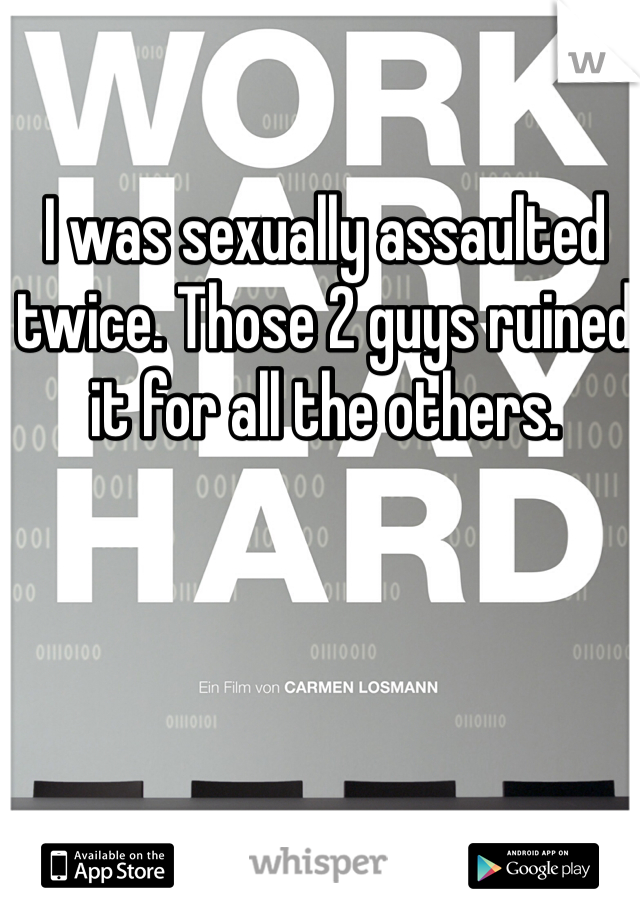 I was sexually assaulted twice. Those 2 guys ruined it for all the others.