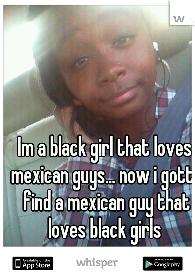 Im a black girl that loves mexican guys... now i gotta find a mexican guy that loves black girls