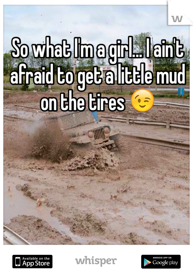 So what I'm a girl... I ain't afraid to get a little mud on the tires 😉