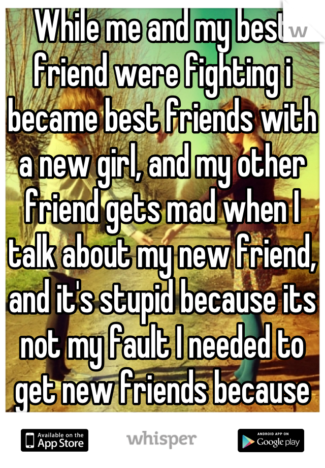 While me and my best friend were fighting i became best friends with a new girl, and my other friend gets mad when I talk about my new friend, and it's stupid because its not my fault I needed to get new friends because she left me again
