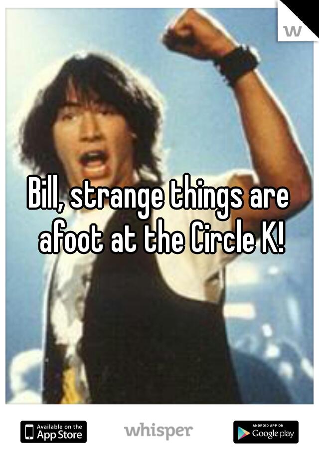 Bill, strange things are afoot at the Circle K!