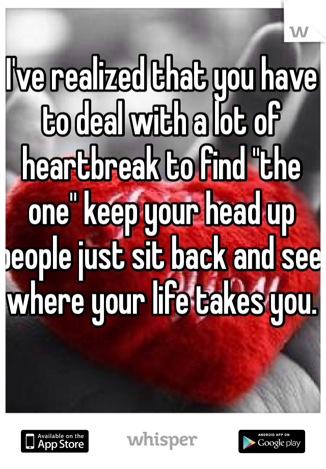 "I've realized that you have to deal with a lot of heartbreak to find ""the one"" keep your head up people just sit back and see where your life takes you."
