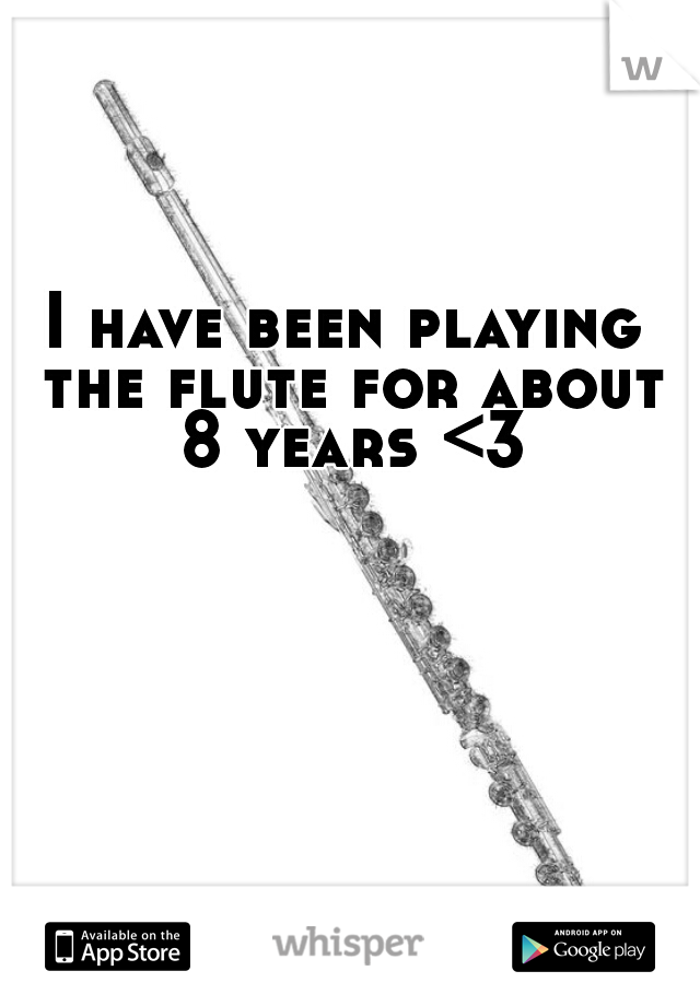 I have been playing the flute for about 8 years <3