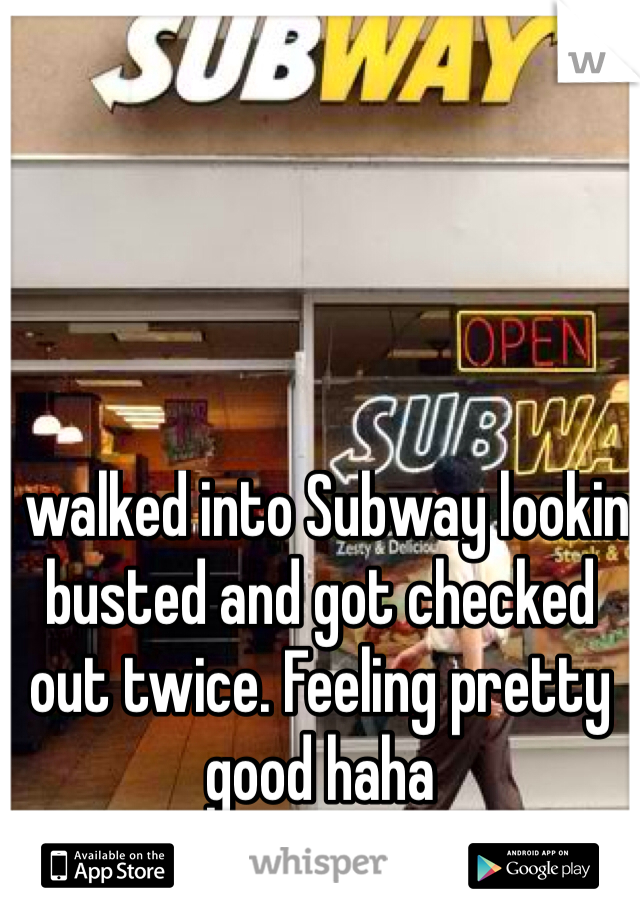 I walked into Subway lookin busted and got checked out twice. Feeling pretty good haha