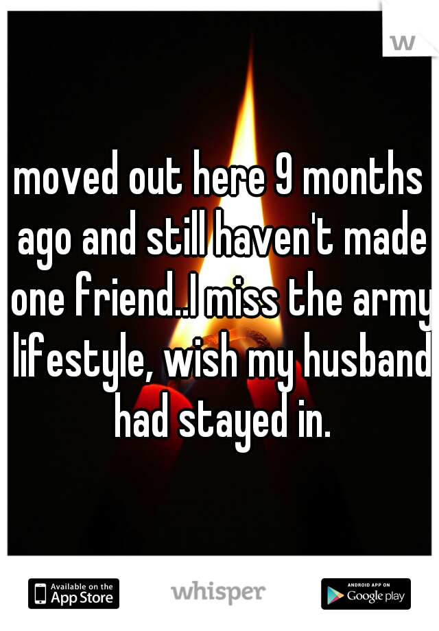moved out here 9 months ago and still haven't made one friend..I miss the army lifestyle, wish my husband had stayed in.