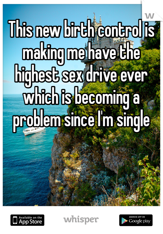 This new birth control is making me have the highest sex drive ever which is becoming a problem since I'm single