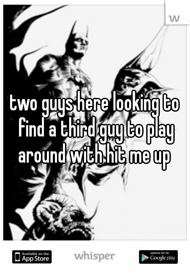 two guys here looking to find a third guy to play around with hit me up