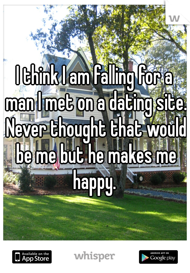 I think I am falling for a man I met on a dating site. Never thought that would be me but he makes me happy.