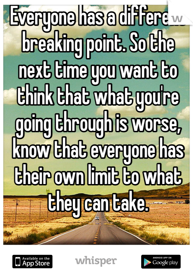 Everyone has a different breaking point. So the next time you want to think that what you're going through is worse, know that everyone has their own limit to what they can take.