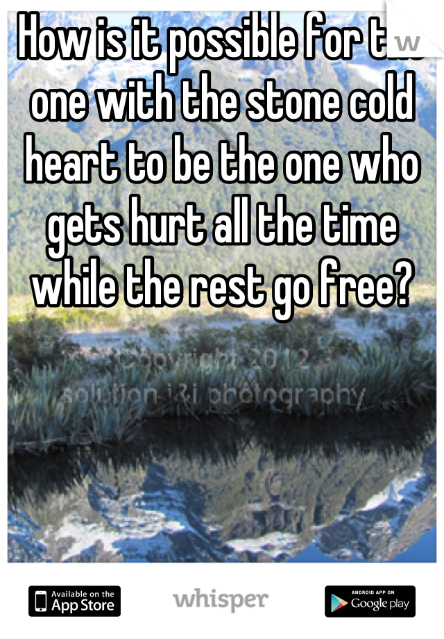 How is it possible for the one with the stone cold heart to be the one who gets hurt all the time while the rest go free?